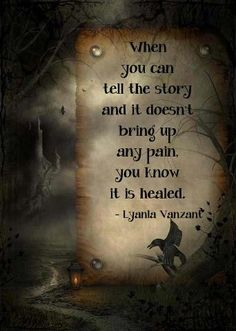 """""""When you can tell the story and it doesn't bring up any pain, you know it's healed.""""  - Lyanla Vanzant"""