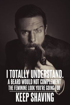 BEARDED GOSPEL MEN.  I totally understand. A beard would not complement the feminine look you're going for. Keep shaving.