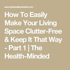 How To Easily Make Your Living Space Clutter-Free & Keep It That Way - Part 1 | The Health-Minded
