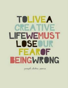 """""""To live a creative life we must lose our fear of being wrong."""" -Joseph Chilton…"""