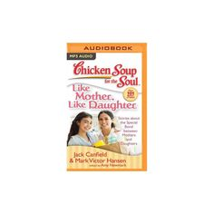 Chicken Soup for the Soul Like Mother, Like Daughter : Stories About the Special Bond Between Mothers