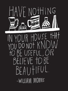 Have nothing in your homes that you do not know to be useful or believe to be beautiful.
