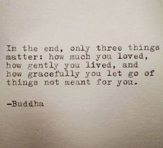 Buddha Quote Typed on Typewriter In the end, only three things matter: how much you loved, how gently you lived, and how gracefully you let go of things not meant for you. Great Quotes, Me Quotes, Motivational Quotes, Inspirational Quotes, Quotes To Live By Wise, Wild Girl Quotes, One Life Quotes, Qoutes, Yoga Quotes