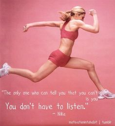 """The only one who can tell you that you can't is you AND you don't have to listen."""