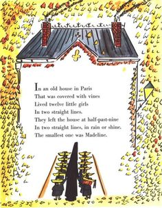 in an old house in paris that was covered in vines, lived twelve little girls in two straight lines, they left the house at half past nine, in two straight lines, in rain or shine, the smallest one was Madeline.