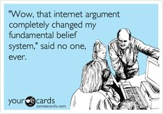 Funny Somewhat Topical Ecard: 'Wow, that internet argument completely changed my fundamental belief system,' said no one, ever.