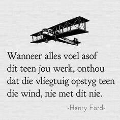 ...onthou dat die vliegtuig opstyg teen die wind __Afrikaanse Inspirerende Gedagtes & Wyshede (Facebook) #swaarkry #probleme Bff Quotes, Wise Quotes, Poetry Quotes, Funny Quotes, Inspirational Quotes, Motivational Quotes, Cool Words, Wise Words, Henry Ford Quotes