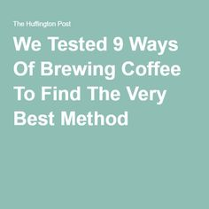 We Tested 9 Ways Of Brewing Coffee To Find The Very Best Method