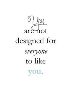 You are not designed for everyone to like you.