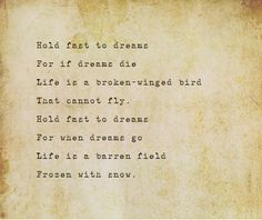 Hold fast to dreams  For if dreams die  Life is a broken-winged bird  That cannot fly.  Hold fast to dreams  For when dreams go  Life is a barren field  Frozen with snow.       Langston Hughes