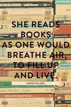 """She reads books as one would breathe air, to fill up and live."" -- Annie Dillard Yes she does. #books #quotes #live"