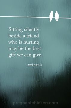 """Sitting silently beside a friend who is hurting may be the best gift we can give."" Unknown"
