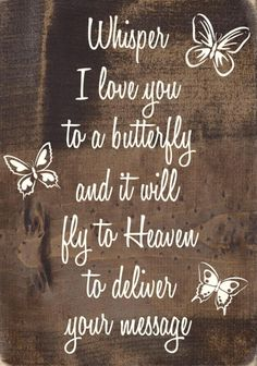 """""""Whisper I love you to a butterfly and it will fly to Heaven to deliver your message."""""""
