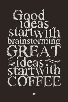 Good ideas start with brainstorming ~ Great ideas start with coffee!