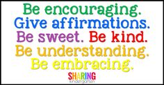 Be encouraging. Give