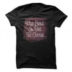 The Best Is Yet to Come T Shirts, Hoodie