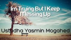 Im Trying But I Keep Messing Up - Yasmin Mogahed (A Must Watch)