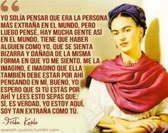 "17 citas de Frida Kahlo ""I used to think I was the strangest person in the world but then I thought there are so many people in the world, there must be someone just like me who feels bizarre and flawed in the same ways I do. I would imagine her, and imagine that she must be out there thinking of me too. Well, I hope that if you are out there and read this and know that, yes, it's true I'm here, and I'm just as strange as you."""