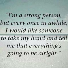 I get people telling me I'm strong for going through what I've had to all the time.. But sometimes I don't want to be strong. Sometimes I just need someone to tell me things will be ok.