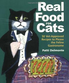 Real Food for Cats: 50 Vet-Approved Recipes to Please the Feline Gastronome by Patti Delmonte