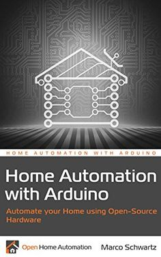 Home Automation with Arduino: Automate your Home using Open-Source Hardware by Marco Schwartz