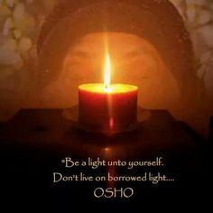 Osho - Be a light unto yourself. Don't live on borrowed light.