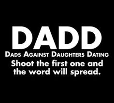Um Yes...DADD Dads Against Daughters Dating ...shoot the first one and the word will spread :)