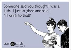 Funny Drinks/Happy Hour Ecard: Someone said you thought I was a lush... I just laughed and said, 'I'll drink to that!'