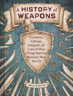 A History of Weapons: Crossbows, Caltrops, Catapults & Lots of Other Things that Can Seriously Mess You Up by John O'Bryan