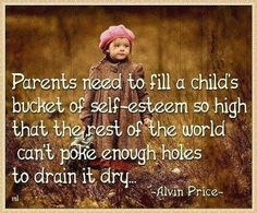 Parents need to fill a child's bucket of self-esteem so high that the rest of the world can't poke enough holes to drain it dry.