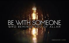 Be with someone who reminds you of Allah.
