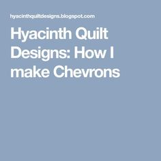 Hyacinth Quilt Designs: How I make Chevrons