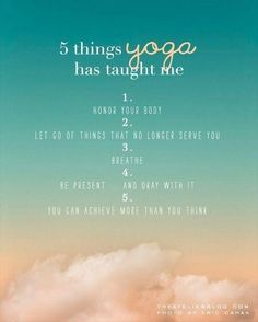 5 THINGS yoga has taught me:   1. Honor Your Body  2. Let go of things that no longer serve you.  3. Breathe.  4. Be present...and okay with it.  5. You can achieve more than you think.