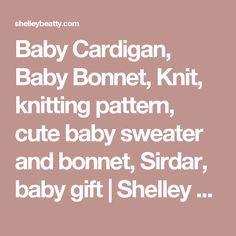 Baby Cardigan, Baby Bonnet, Knit, knitting pattern, cute baby sweater and bonnet, Sirdar, baby gift | Shelley Beatty Cute Baby Gifts, Baby Cardigan, Baby Sweaters, Cute Babies, Knitting Patterns, Bebe, Knitting Stitches, Knit Patterns, Baby Boy Sweater
