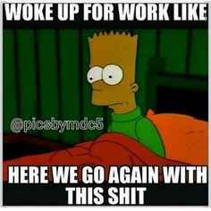 Woke up for work like here we go again with this shit