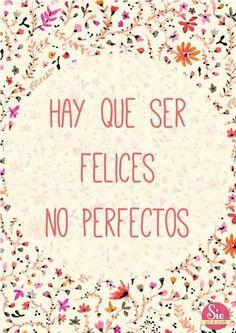 Nacemos para ser felices, no perfectos y estamos aquí para ser nosotros mismos y no lo que los demás quieren que seamos. Y al que no le guste, que chingue a su madre....