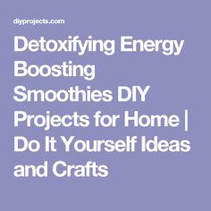 Detoxifying Energy Boosting Smoothies DIY Projects for Home | Do It Yourself Ideas and Crafts