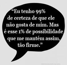 """""""Eu tenho 99% de certeza de que ele não gosta de mim. Mas é esse 1% de possibilidade que me mantém assim, tão firme."""" _Tati Bernardi"""