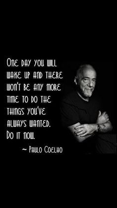 One day you will wake up and there won't be any more time to so the things you always wanted to do. Paulo Coelho