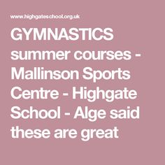 GYMNASTICS summer courses - Mallinson Sports Centre - Highgate School - Alge said these are great