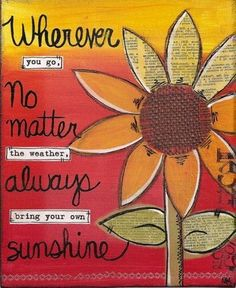 Wherever you go, no matter the weather... always bring your own sunshine.