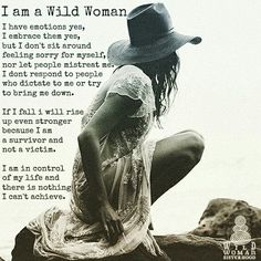I AM A WILD WOMAN I have emotions yes. I embrace them yes, but I don't sit around feeling sorry for myself nor let people mistreat me. I don't respond to people who dictate to me or try to bring me down. If I fall I will rise up even stronger because I am a survivor and not a victim. I am in control of my life and there is nothing I can't achieve. WILD WOMAN SISTERHOOD Embody your Wild Nature #wildwoman #unleashyourwildheart #dontplayvictim #WildWomanSisterhood