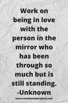"""Work on being in love with the person in the mirror who has been through so much but is still standing.""-Unknown via @authorwannmo"