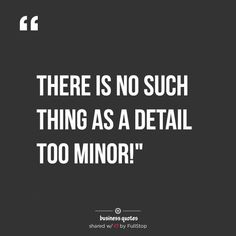 THERE IS NO SUCH THING AS DETAIL TOO MINOR – BUSINESS QUOTES MOTIVATIONAL