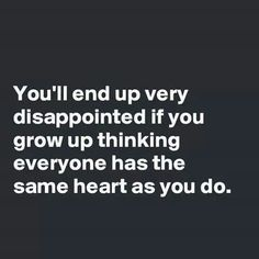 You'll end up very disappointed if you grow up thinking everyone has the same heart as you do......4....<3