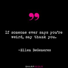 """""""If someone ever says you're weird, say thank you."""" -Ellen DeGeneres #OwnIt #ThankYou"""