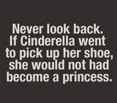 """Never look back. If Cinderella went to pick up her shoe, she would not *have become a princess."" Inspirational/Motivational quote"