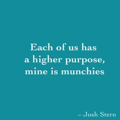 Each of us has  a higher purpose,  mine is munchies