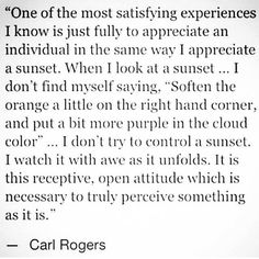 True acceptance - Unconditional Positive Regard of others at its best -Carl Rogers