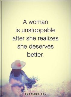 Woman Quotes A woman is unstoppable after she realizes she deserves better.